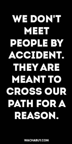 #inspiration #quote / WE DON'T MEET PEOPLE BY ACCIDENT. THEY ARE MEANT TO CROSS OUR PATH FOR A REASON.