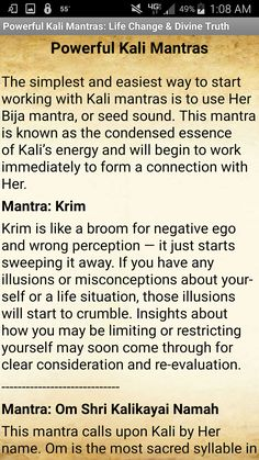 This app contains a powerful set of traditional Kali mantras that are believed to help bring positive change to one's life and remove the illusions of worldly perception (maya) in order to enable the revelation of divine Truth. The mantras are also said to help remove or sweep away whatever is not useful or conducive to one's life path and personal growth. Brief explanations are also included. This app does NOT contain audio or sound. Kali Mantra, Sanskrit Mantra, Mother Kali, Divine Mother, Divine Goddess, Kali Goddess, Vedic Mantras, Hindu Mantras, Om Gam Ganapataye Namaha