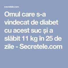 Omul care s-a vindecat de diabet cu acest suc și a slăbit 11 kg în 25 de zile - Secretele.com Alter, Pills, Good To Know, Diabetes, Diabetic Living