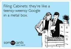 Filing Cabinets: they're like a teensy-weensy Google in a metal box.