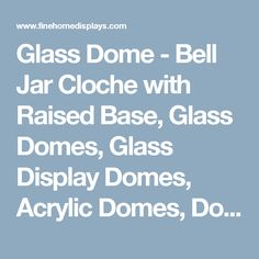 Glass Dome - Bell Jar Cloche with Raised Base, Glass Domes, Glass Display Domes, Acrylic Domes, Doll Domes, Cloches
