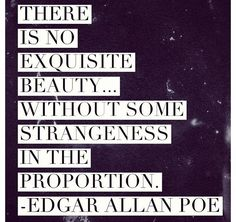 There is no exquisite beauty without some strangeness in the proportion. -Edgar Allen Poe Quote