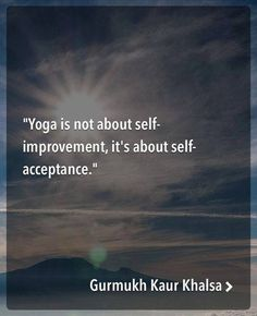 Yoga is not about self-improvement, it's about self-acceptance
