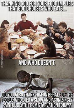 Atheism, Religion, God is Imaginary, Starvation. Thanking god for your food implies that god chooses who eats and who doesn't. Did you also thank him on behalf of the people who died a slow and agonizingly painful death from starvation today?