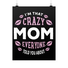 """""""I'm That Crazy Mom Everyone Told You About."""" Fine Art Poster"""