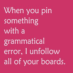 When you pin something with a grammatical error, I unfollow all of your boards.