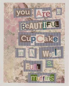 You are a beautiful cupcake in a world full of  muffins.