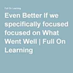 Even Better If we specifically focused on What Went Well | Full On Learning