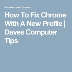 How To Fix Chrome With A New Profile   Daves Computer Tips