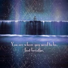 I am where I need to be. Just breathe.