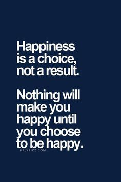 Happiness is a choice....