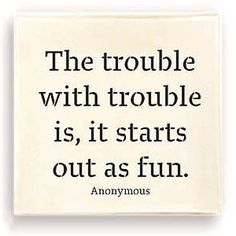 The saying here comes trouble doesn't work for me...I never see it coming because I'm so busy having fun;-)