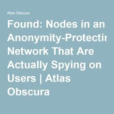 Found: Nodes in an Anonymity-Protecting Network That Are Actually Spying on Users   Atlas Obscura