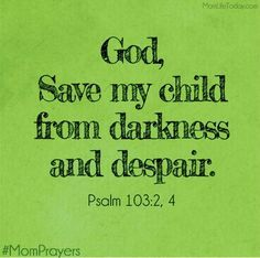 God, save my child from darkness and despair.  Psalm 103:2, 4 #MomPrayers