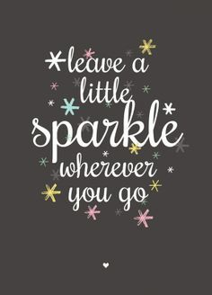 Leave A Little Sparkle Wherever You Go ||