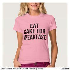 Eat Cake For Breakfast T-Shirt Tumblr. #tumblr #zazzle #polyvore #fashionblogger #streetstyle #inspiration #hipster #teen
