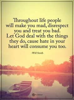 Throughout life people will make you mad, disrespect you and treat you bad. Let God deal with the things they do, cause hate in your heart will consume you too. - Will Smith  #powerofpositivity #positivewords  #positivethinking #inspirationalquote #motivationalquotes #quotes #life #love #hope #faith #respect #mad #disrespect #GOD #hate #heart #deal #bad