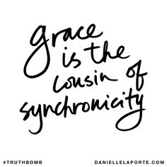 Grace is the cousin of synchronicity. Subscribe: DanielleLaPorte.com #Truthbomb #Words #Quotes