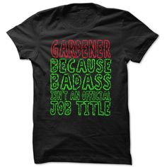 Badass Gardener - Cool Job Title Shirt !!!, Order HERE ==> https://www.sunfrog.com/LifeStyle/Badass-Gardener--Cool-Job-Title-Shirt-.html?89700, Please tag & share with your friends who would love it , #christmasgifts #jeepsafari #superbowl