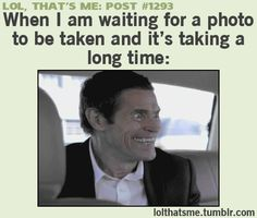 Lol, That's Me post #1293: When I am waiting for a photo to be taken and it's taking a long time: