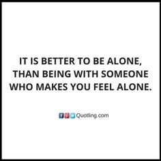 It is better to be alone, than being with someone who makes you feel alone - Alone Quote by Quotling | The Quotes That You Love.