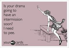 Is your drama going to have an intermission soon? I need to pee. hahahaha