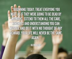 Beginning today, treat everyone you meet as if they were going to be dead by midnight. Extend to them all the care, kindness and understanding you can muster, and do it with no thought of any reward. Your life will never be the same again. - Og Mandino at Lifehack QuotesMore great quotes at http://quotes.lifehack.org/by-author/og-mandino/