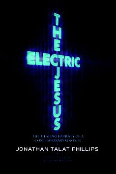 The Electric Jesus: The Healing Journey of a Contemporary Gnostic by Jonathan Talat Phillips