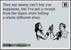 They say money can't buy you happiness, but I've got a receipt from the liquor store telling a whole different story.
