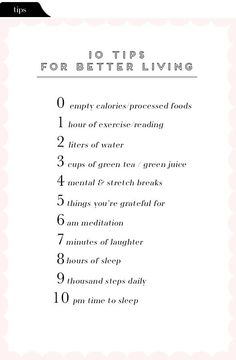 10 tips for better living   0 empty calories/processed foods  1 hour of exercise/reading  2 liters of water  3 cups of green tea/green juice  4 mental & stretch breaks  5 things you're grateful for   6 am meditation  7 minutes of laughter  8 hours of sleep  9 thousand steps daily  10 pm time to sleep
