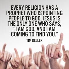 """Every religion has a prophet who is pointing people to God. Jesus is the only one who says, """"I am God, and I am coming to find you. Pastor Quotes, Jesus Quotes, Bible Quotes, Religious Quotes, Spiritual Quotes, Tim Keller Quotes, Salvation Quotes, I Am The Door, Biblical Verses"""
