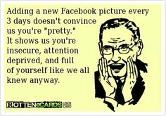 No, no of course you're not fishing for compliments when you send tons of pics of yourself...attention whores...no self esteem