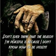 """""""Don't ever think that the reason I'm peaceful is because I don't know how to be violent."""""""