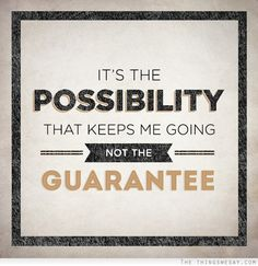 It's the possibility that keeps me going not the guarantee