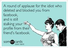 A round of applause for the idiot who deleted and blocked you from facebook, and is still stalking your profile from their friend's facebook.