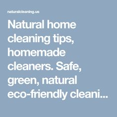 Natural home cleaning tips, homemade cleaners. Safe, green, natural eco-friendly cleaning ideas.https://naturalcleaning.us
