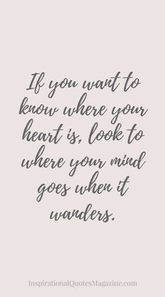 "Love quote idea - ""If you want to know where you heart is, look to where you mind goes when it wanders."" {Courtesy of Inspirational Quotes Magazine}"