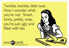 Twinkle, twinkle, little twat. How I wonder what you're not. Smart, funny, pretty, wise, you're just ugly and filled with lies.