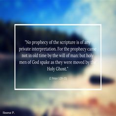 First of all, understand this: no prophecy of Scripture is to be interpreted by an individual on his own; for never has a prophecy come as a result of human willing — on the contrary, people moved by the Ruach HaKodesh spoke a message from God. -- 2 Peter 1:20-21
