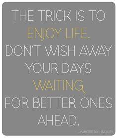 Enjoy life:)