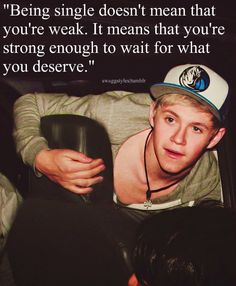 "Day 7 favorite niall quote: "" being single doesn`t mean your weak, it means your strong enough to wait for what you deserve"" I like this quote because it makes me feel awesome cause i`m single :)"