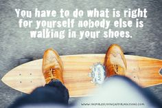 You have to do what is right for yourself nobody else is walking in your shoes.
