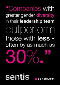"""Companies with greater gender diversity in their leadership team outperform those with less - often by as much as 30%"""