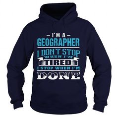Cool and Awesome GEOGRAPHER  NEVER STOP WHEN I AM DONE Shirt Hoodie