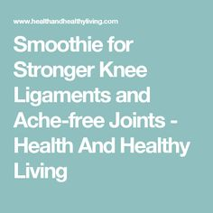 Smoothie for Stronger Knee Ligaments and Ache-free Joints - Health And Healthy Living