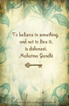 To believe in something and not to live it, is dishonest. -Gandhi