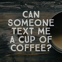 Can someone text me a cup of coffee?