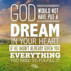 God would not have put a dream in your heart if he hadn't already given you everything you need to fulfill it
