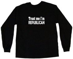 Trust Me I'm Republican Tee Shirt OR Hoodie Sweat