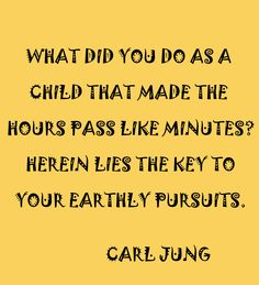 What did you do as a child that made the hours pass like minutes? Herein lies the key to your earthly pursuits. - Carl Jung